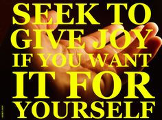 SEEK TO GIVE JOY IF YOU WANT IT FOR YOURSELF.