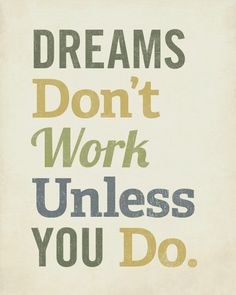 Remember! Dreams Don't Work Unless You Do.