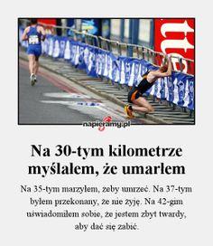 Na 30-tym kilometrze myślałem, że umarłem - Na 35-tym marzyłem, żeby umrzeć. Na 37-tym byłem przekonany, że nie żyję. Na 42-gim uświadomiłem... Sport Inspiration, Self Development, Just Do It, Life Lessons, Health Fitness, Thankful, Messages, Thoughts, Running