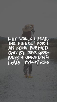 Why would I fear the future? For I am being pursued only by your goodness & unfailing love. Psalm 23:6