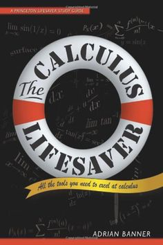 The Calculus Lifesaver: All the Tools You Need to Excel at Calculus (Princeton Lifesaver Study Guides) by Adrian Banner - Princeton University Press Online Math Courses, Learn Math Online, Calculus Textbook, Guide Words, Fun Math Games, Problem Solving Skills, Life Savers, Mathematics, The Book