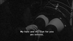 My hate and my love for you are infinite.