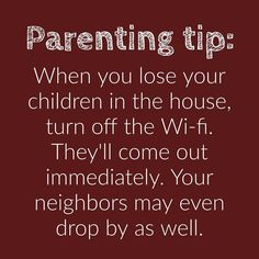 When you lose your children in the house, turn off the WiFi. They'll come out immediately. Your neighbors may even drop by as well.