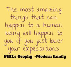 The most amazing things that can happen to a human being will happen to you if you just lower your expectations