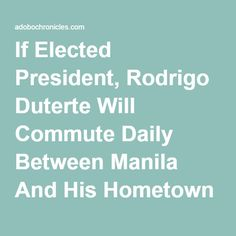If Elected President, Rodrigo Duterte Will Commute Daily Between Manila And His Hometown Of Davao City |