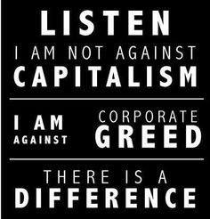 There is a HUGE DIFFERENCE. Capitalism in the traditional sense is what we all want...the little guy - the mom & pop stores, the chance to follow your dreams. Capitalism has turned into something else entirely. Corporations instead ship jobs off to other countries, open sweatshops and then BUY OUR GOVERNMENT!!!