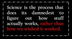 Sicence is the process that does its darndest to figure out how stuff actually works, rather than how we wished it worked.  Then invention comes along and fixes all of that ;)