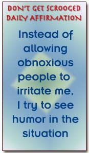 Instead of allowing obnoxious people to irritate me, I try to see humor int he situation. ~Don't Get Scrooged by Richard Carlson