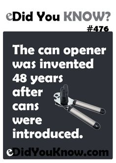 The can opener was invented 48 years after cans were introduced.  eDidYouKnow.com