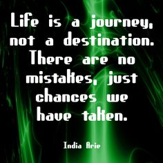 """""""Life is a journey, not a destination. There are no mistakes, just chances we've taken."""" ~India Arie  Solo-E.com"""