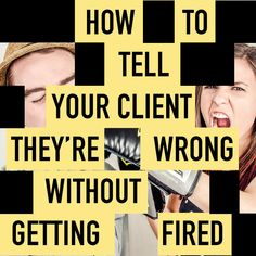 How to Tell Your Client They're Wrong Without Getting Fired