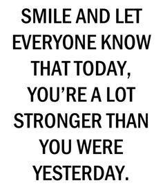 smile & let everyone know that today, you're a lot stronger than you were yesterday