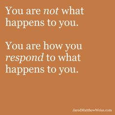 You are not what happens to you.  You are how you respond to what happens to you.