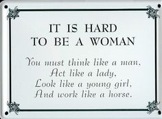 It Is Hard To Be A Woman: You must think like a man, act like a lady, look like a young girl, and work like a horse. Great Quotes, Quotes To Live By, Me Quotes, Mom Jokes, Act Like A Lady, Say More, Guys Be Like, Meaningful Quotes, True Stories