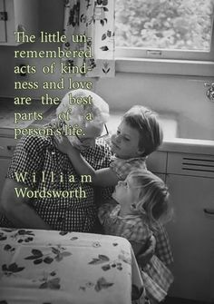 The little unremembered acts of kindness and love are the best parts of a person's life. ❤︎ William Wordsworth