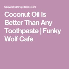 Coconut Oil Is Better Than Any Toothpaste   Funky Wolf Cafe