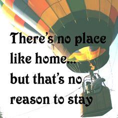 There's no place like home... but that's no reason to stay #travel #quote #oz #adventure #hotairballoon