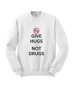 Give Hugs Not Drugs Sweatshirt - teesealy Funny Hoodies, Funny Sweatshirts, Funny Shirts, Hooded Sweatshirts, Cute Tshirt Sayings, Shirts With Sayings, Mode Outfits, Outfits For Teens, Hugs