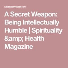 A Secret Weapon: Being Intellectually Humble | Spirituality & Health Magazine