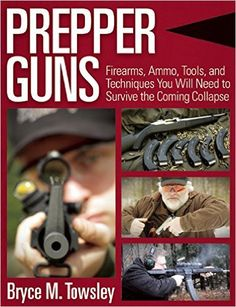 "Prepper Guns: Firearms, Ammo, Tools, and Techniques You Will Need to Survive the Coming Collapse: Bryce M. Towsley: 9781634505871: Amazon.com: Books every person in your family or group should have a personal handgun and a personal carbine. That's a bare minimum,"" said Bryce Towsley, the author of Prepper Guns."