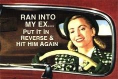 "I don't have an EX, but I know people who do and would say this...""Ran into my ex..put it into reverse..hit him again.."" lol"