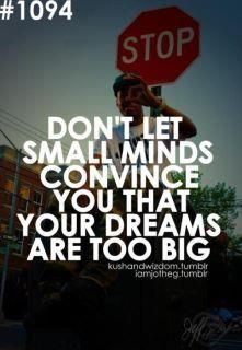 Don't let SMALL minds convince you that your DREAMS are too BIG! Keep DREAMING and Keep BELIEVING!!! You can do anything that you set your mind to!