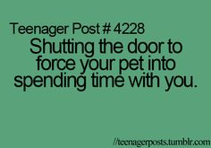 pssh....don't have to be a teenager. I still do this. And I tell everyone else to shut their doors so my cat HAS to come to my room