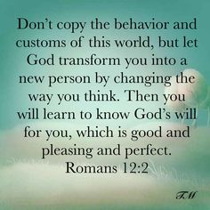 Don't copy the behavior and customs of this world, but let God transform you into a new person by changing the way you think. Then you will learn to know God's will for you, which is good and pleasing Biblical Quotes, Religious Quotes, Bible Verses Quotes, Bible Scriptures, Faith Quotes, God Prayer, Prayer Quotes, Bible Encouragement, Inspirational Prayers