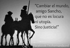 """Changing the world friend Sancho, is not madness or utopia, but justice"" ... apparently this is not an accurate Quixote quote (by Cervantes) I have seen it blasted by a more than one literary nazi as being inaccurate. Of course not one of them could provide the correct quote, and my Spanish isn't good enough to read the original, and I like the quote, so there, lol"