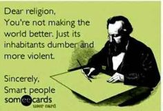 Atheism, Religion, God is Imaginary, ecard. Dear religion, You're not making the world better. Just its inhabitants dumber and more violent. Sincerely, Smart people.