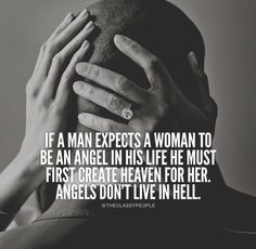 If a man expects a woman to be an angel in his life he must first create heaven for her. Angels don't live in hell.