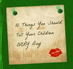 Love this! 10 things you should tell your children every day.