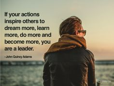 The key part of the above quote is around action. Being a true leader is about the actions you take that drive positive change in others.