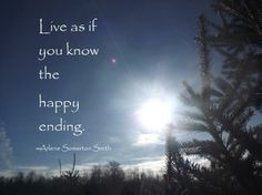 Live as if you know the happy ending.