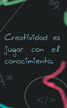 Creatividad es Jugar con el conocimiento.