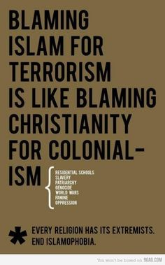 Truth. There is extremism in every religion. Blaming an entire religion for a group of horrible acts is the same as blaming violent acts on minorities. It's absurd.