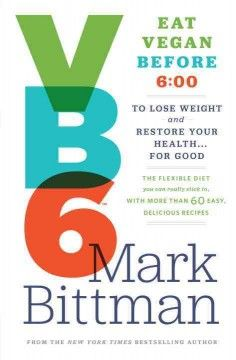 Vb6 : Eat Vegan before 6:00 : to lose weight and restore your health... for good : the flexible diet you can really stick to, with more than...
