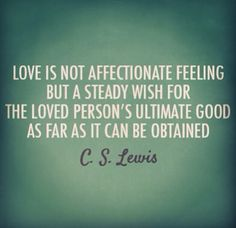 Love is not affectionate feeling but a steady wish for the loved person's ultimate good as far as it can be obtained. ~ C.S. Lewis