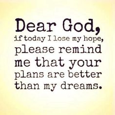 Dear God, if today I lose my hope, remind me that your plans are better than my dreams.