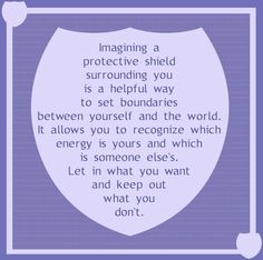 Imagining a protective shield around you is a helpful way to set boundaries between yourself and the world.