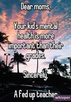 Dear moms,  Your kid's mental health is more important than their grades.  Sincerely,  A fed up teacher