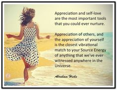 Appreciation and self-love are the most important tools that you could ever nurture. Appreciation of others, and appreciation of yourself is the closest vibrational match to your Source Energy of anything that we've ever witnessed anywhere in the Universe. *Abraham-Hicks Quotes (AHQ1706)