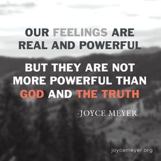 God & the Truth are more powerful than feelings.