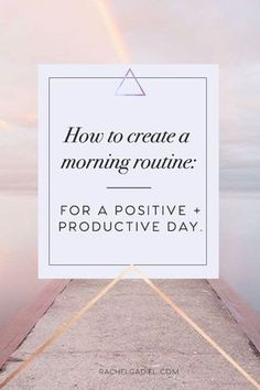 How to create a morning routine for a positive + productive day — Rachel Gadiel   Love yourself. Follow you Bliss. Change the world.