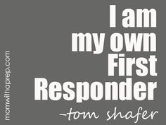 I Am My Own First Responder  |  Mom with a Prep  This doesn't take away from the emergency responders who provide a great service to our communities, but brings about the important truth that, ultimately, YOU are your own first responder. Read more...