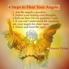Doreen Virtue - 4 Steps to Hear your Angels. Ask the Angels a question. Notice your feelings and thoughts which are their Divine Guidance reply. If you can't understand the meaning ask your Angels for clear signs. Notice and Trust the signs. Calling All Angels, Angels Among Us, Angel Protector, Affirmations, Archangel Prayers, I Believe In Angels, My Guardian Angel, Angel Numbers, Angel Cards