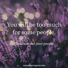 You will be too much for some people. Those are not your people. surrogacy. surrogate. surrogacy in canada. infertility. egg donor. egg donation. motherhood. single mom. gay dads. lgbt families. lgbtq. quote. quote of the day. yoga. meditation. healthy snacks. diy home decor.