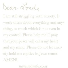 Prayer Of The Day – No More Anxiety --- Dear Lord, I am still struggling with anxiety. I worry often about everything and anything, so much which is not even in my control. Please help me! I pray that your peace will calm my heart and my […]… Read More Here http://unveiledwife.com/prayer-of-the-day-no-more-anxiety/ #marriage #love