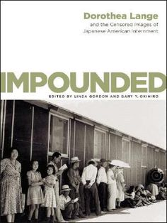 Impounded: Dorothea Lange and the Censored Images of Japanese American Internment, Dorothea Lange, Linda Gordon, and Gary Okihiro