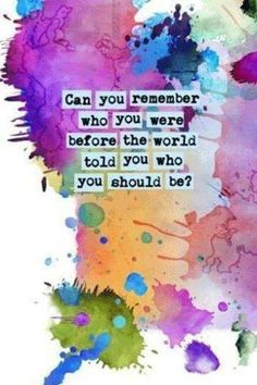 """""""Can you remember who you were before the world told you who you should be?""""  -  Danielle LaPorte, """"The Fire Starter Sessions"""""""